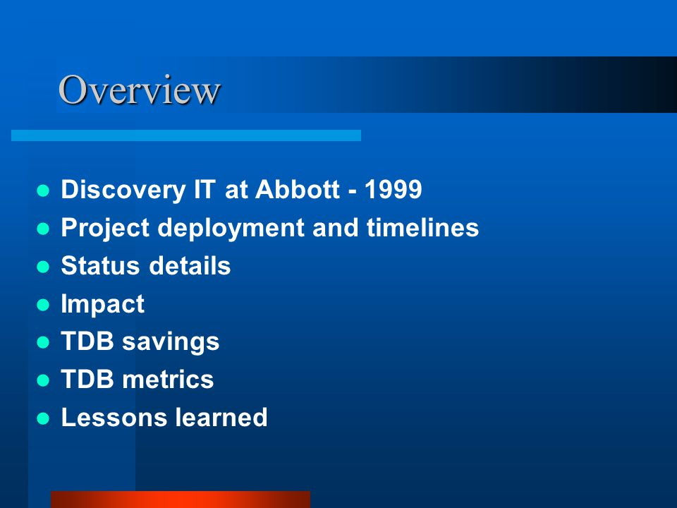 Overview Discovery IT at Abbott - 1999 Project deployment and timelines Status details Impact TDB savings TDB metrics Lessons learned