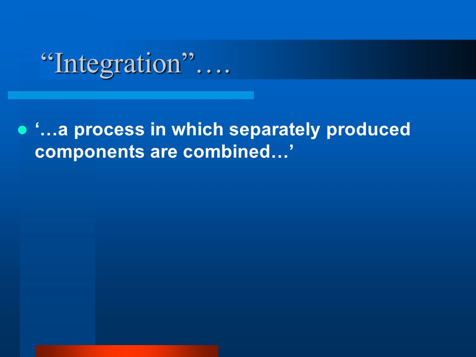 Integration …. '…a process in which separately produced components are combined…'