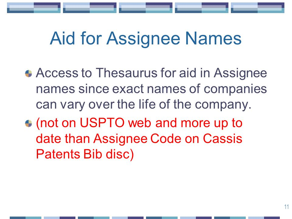 11 Aid for Assignee Names Access to Thesaurus for aid in Assignee names since exact names of companies can vary over the life of the company.