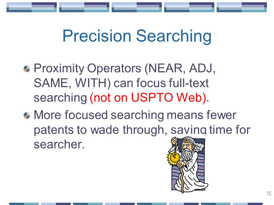 15 Precision Searching Proximity Operators (NEAR, ADJ, SAME, WITH) can focus full-text searching (not on USPTO Web).