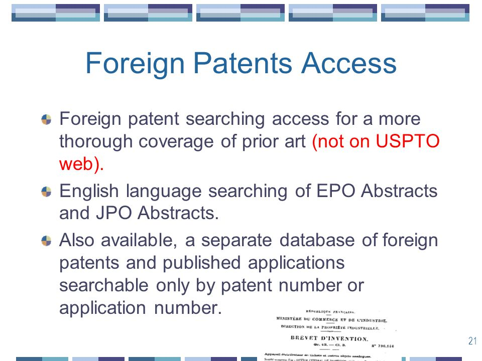 21 Foreign Patents Access Foreign patent searching access for a more thorough coverage of prior art (not on USPTO web).