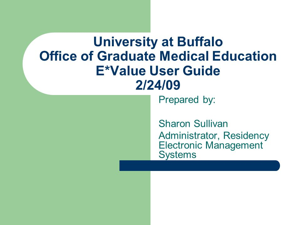 University at Buffalo Office of Graduate Medical Education E*Value User Guide 2/24/09 Prepared by: Sharon Sullivan Administrator, Residency Electronic Management Systems