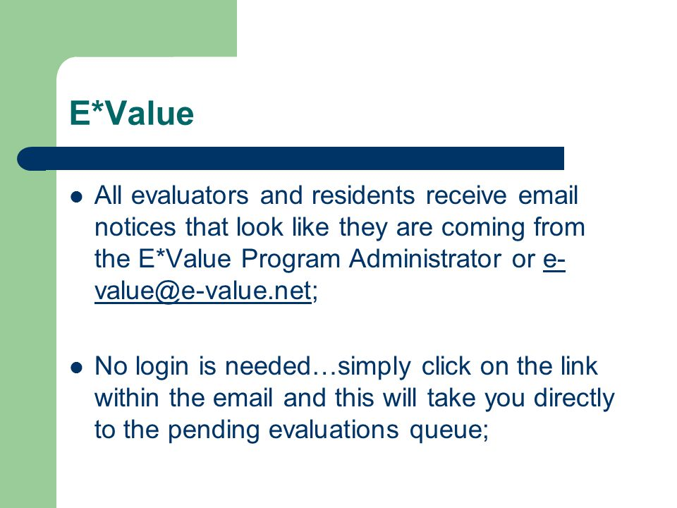 E*Value All evaluators and residents receive email notices that look like they are coming from the E*Value Program Administrator or e- value@e-value.net;e- value@e-value.net No login is needed…simply click on the link within the email and this will take you directly to the pending evaluations queue;