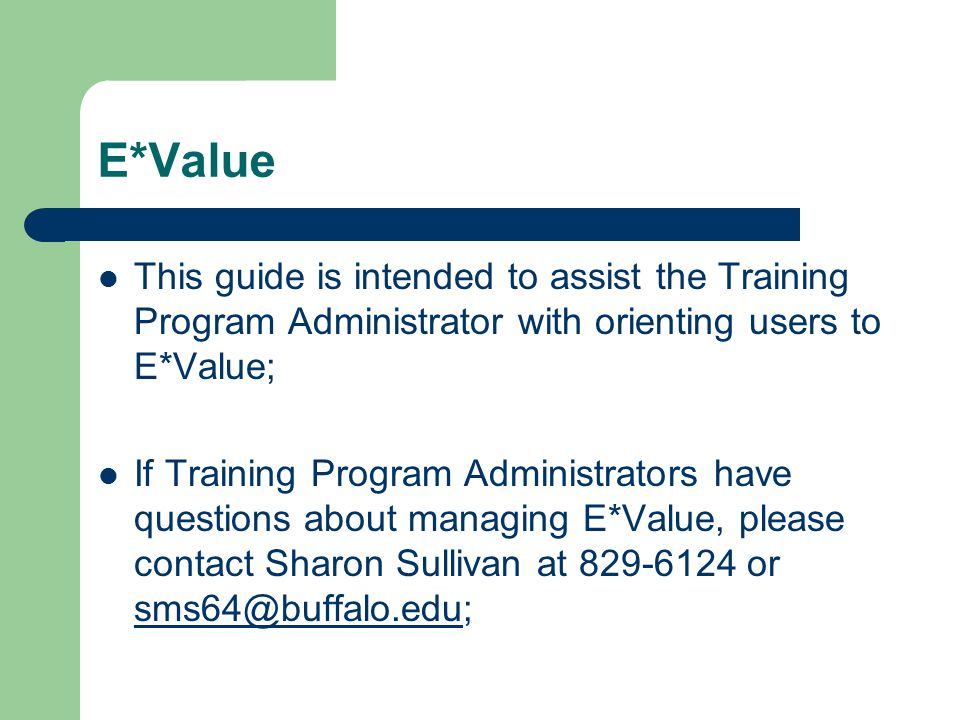 E*Value This guide is intended to assist the Training Program Administrator with orienting users to E*Value; If Training Program Administrators have questions about managing E*Value, please contact Sharon Sullivan at 829-6124 or sms64@buffalo.edu; sms64@buffalo.edu