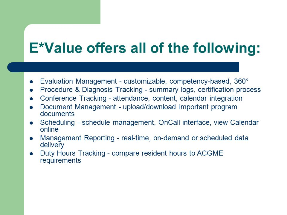 E*Valueoffers all of the following: Evaluation Management - customizable, competency-based, 360° Procedure & Diagnosis Tracking - summary logs, certification process Conference Tracking - attendance, content, calendar integration Document Management - upload/download important program documents Scheduling - schedule management, OnCall interface, view Calendar online Management Reporting - real-time, on-demand or scheduled data delivery Duty Hours Tracking - compare resident hours to ACGME requirements