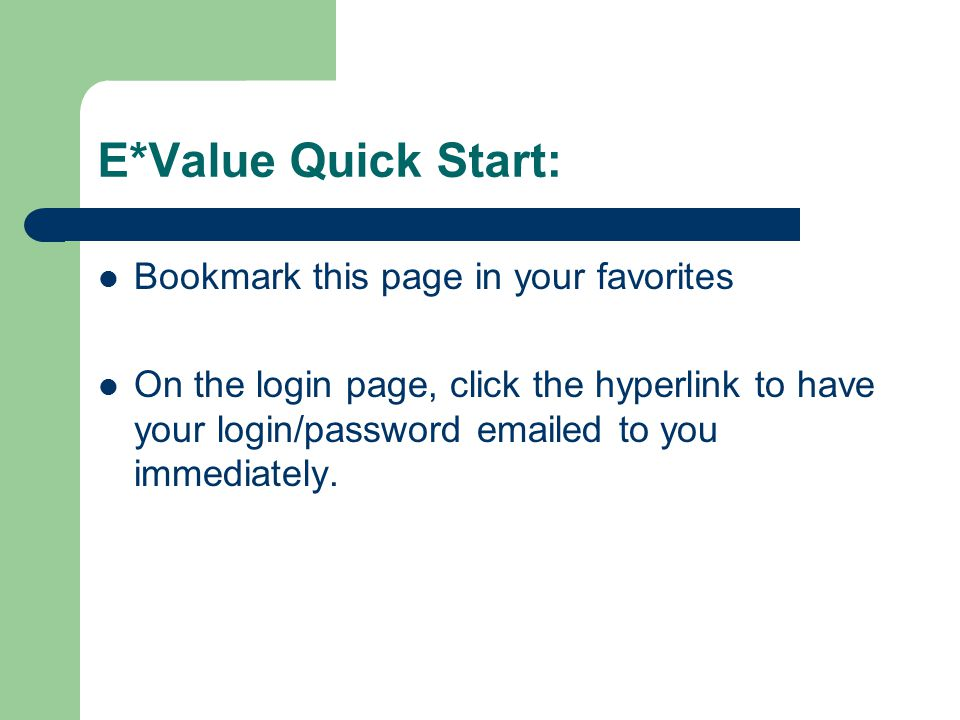 E*Value Quick Start: Bookmark this page in your favorites On the login page, click the hyperlink to have your login/password emailed to you immediatel