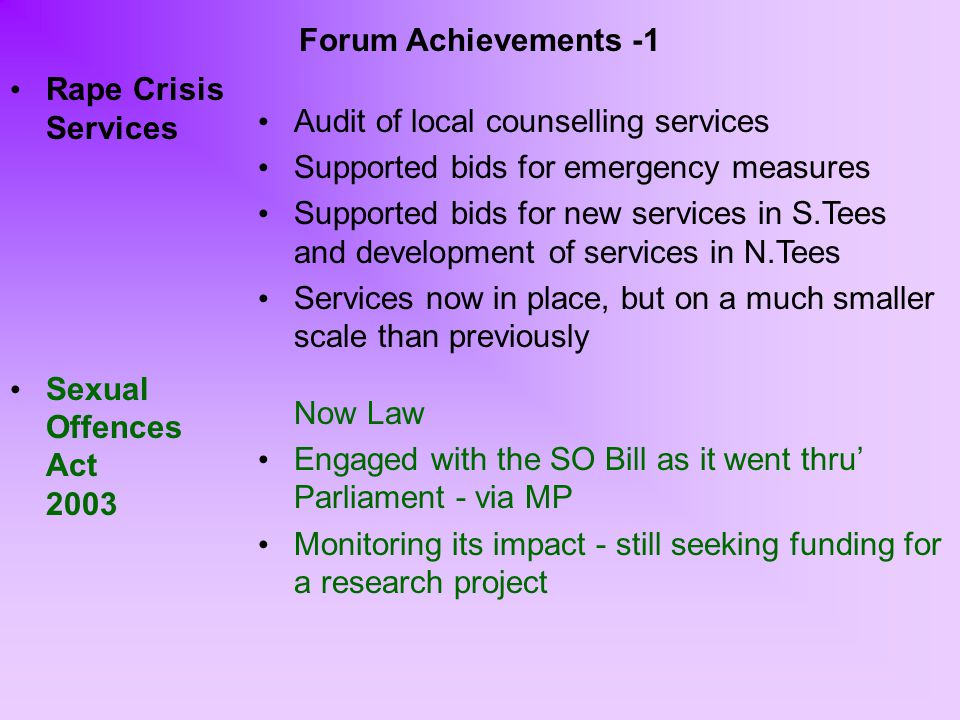 Forum Achievements -1 Rape Crisis Services Sexual Offences Act 2003 Audit of local counselling services Supported bids for emergency measures Supported bids for new services in S.Tees and development of services in N.Tees Services now in place, but on a much smaller scale than previously Now Law Engaged with the SO Bill as it went thru' Parliament - via MP Monitoring its impact - still seeking funding for a research project