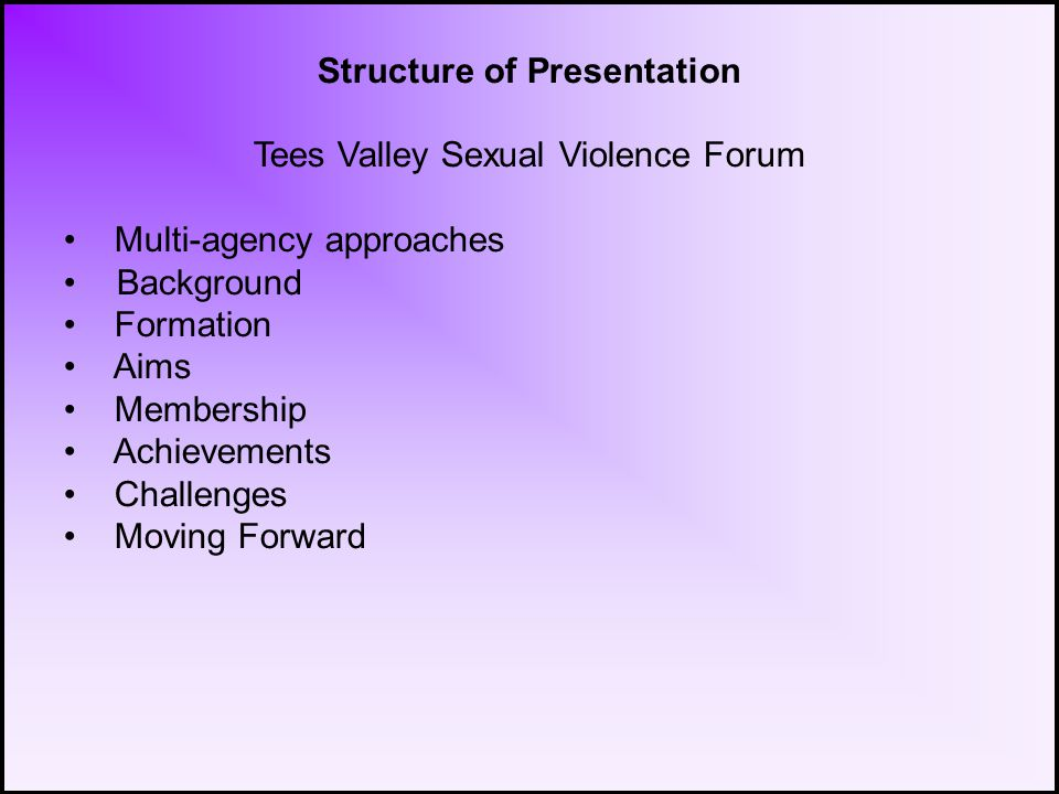 Structure of Presentation Tees Valley Sexual Violence Forum Multi-agency approaches Background Formation Aims Membership Achievements Challenges Moving Forward