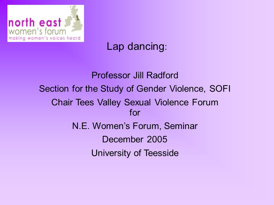Lap dancing : Professor Jill Radford Section for the Study of Gender Violence, SOFI Chair Tees Valley Sexual Violence Forum for N.E.