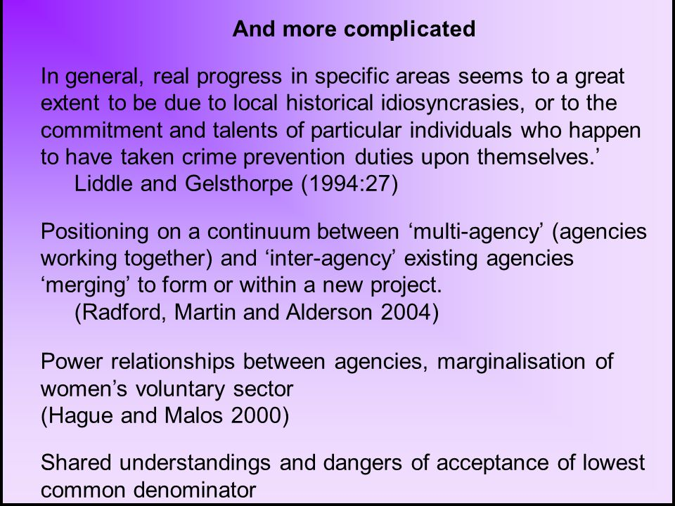 And more complicated In general, real progress in specific areas seems to a great extent to be due to local historical idiosyncrasies, or to the commitment and talents of particular individuals who happen to have taken crime prevention duties upon themselves.' Liddle and Gelsthorpe (1994:27) Positioning on a continuum between 'multi-agency' (agencies working together) and 'inter-agency' existing agencies 'merging' to form or within a new project.