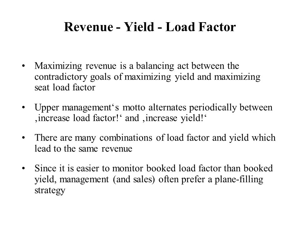 Revenue - Yield - Load Factor Maximizing revenue is a balancing act between the contradictory goals of maximizing yield and maximizing seat load facto