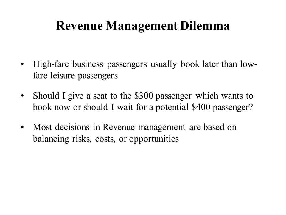Revenue Management Dilemma High-fare business passengers usually book later than low- fare leisure passengers Should I give a seat to the $300 passeng