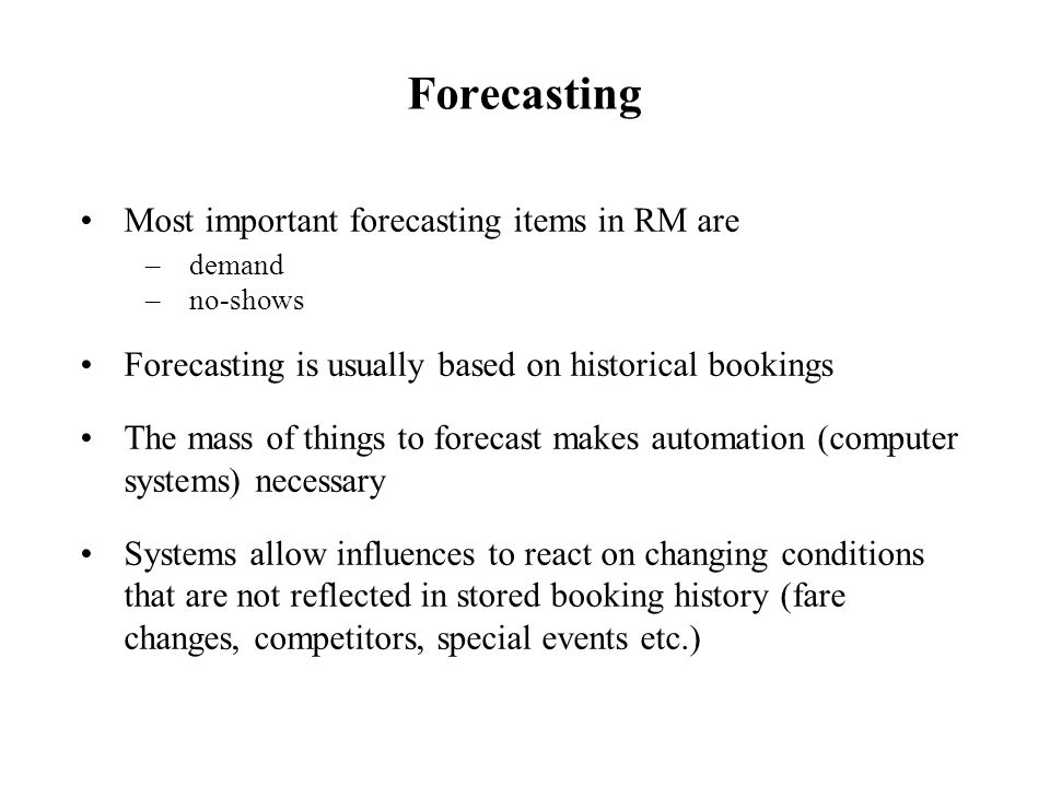 Most important forecasting items in RM are –demand –no-shows Forecasting is usually based on historical bookings The mass of things to forecast makes