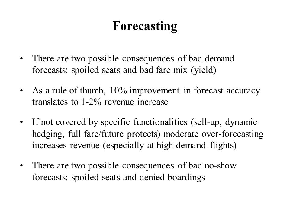 Forecasting There are two possible consequences of bad demand forecasts: spoiled seats and bad fare mix (yield) As a rule of thumb, 10% improvement in