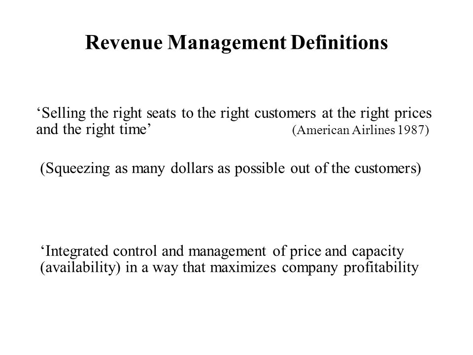 'Selling the right seats to the right customers at the right prices and the right time' (American Airlines 1987) Revenue Management Definitions (Squeezing as many dollars as possible out of the customers) 'Integrated control and management of price and capacity (availability) in a way that maximizes company profitability