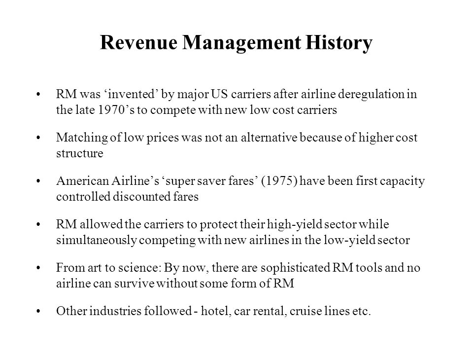 RM was 'invented' by major US carriers after airline deregulation in the late 1970's to compete with new low cost carriers Matching of low prices was