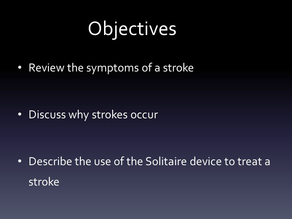 Objectives Review the symptoms of a stroke Discuss why strokes occur Describe the use of the Solitaire device to treat a stroke