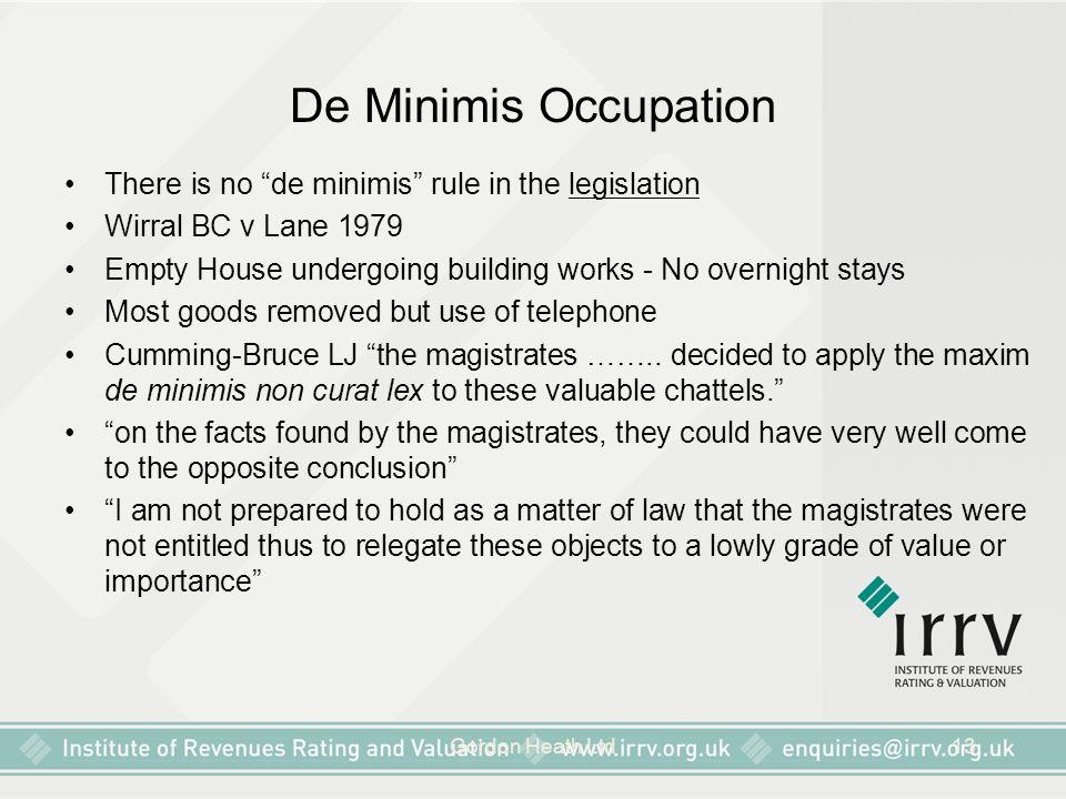 "Gordon Heath Ltd13 De Minimis Occupation There is no ""de minimis"" rule in the legislation Wirral BC v Lane 1979 Empty House undergoing building works"