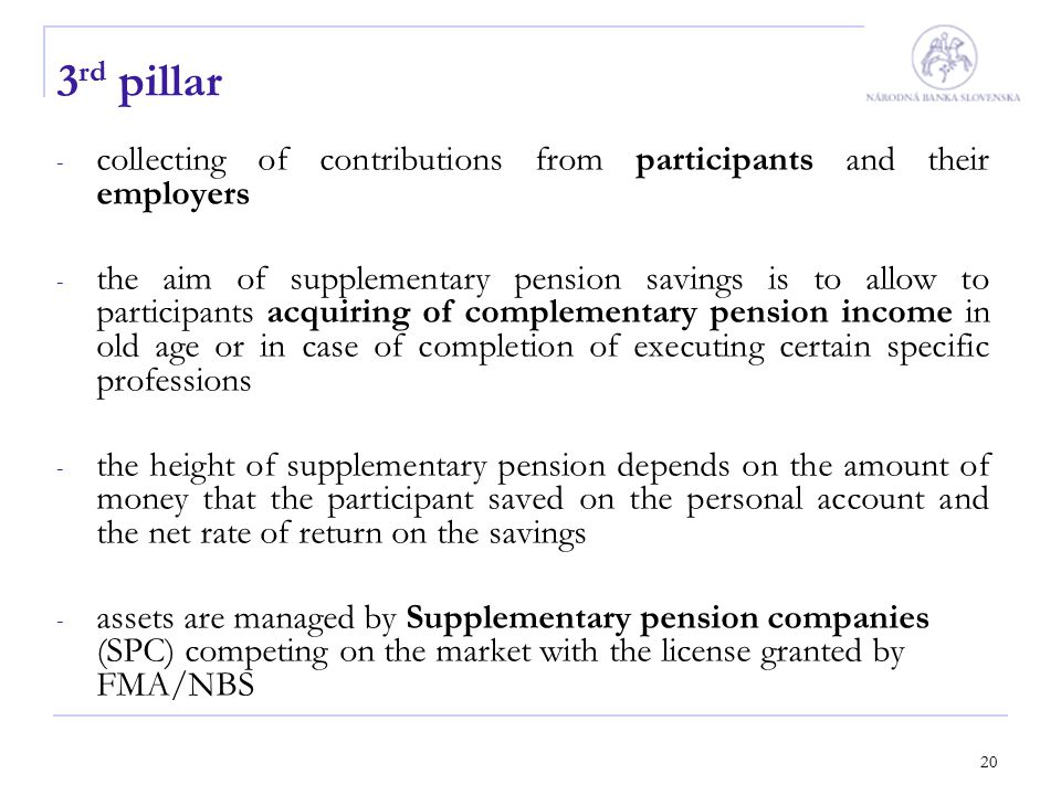 20 3 rd pillar - collecting of contributions from participants and their employers - the aim of supplementary pension savings is to allow to participa