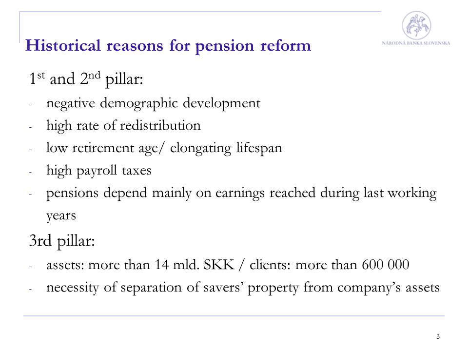 4 Evolution of pension reform 2002 - 2003 Slovak government decided in the government statement in 2002, that the old system must be transformed into a system: - providing adequate pension benefits - with increased importance of voluntary pension schemes In January 2003 the concept of reform was created, focusing on: - preservation of financial stability of the whole pension system - diversification of financial sources for pensions' funding - raising of personal interest of population on its own conditions in retirement