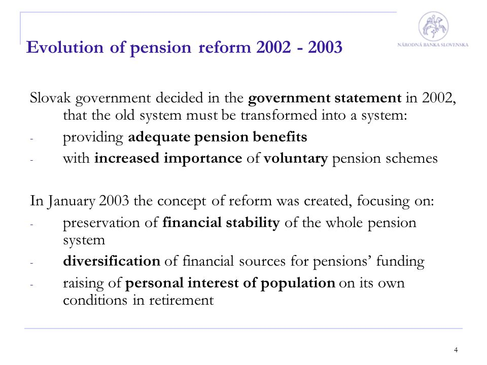 4 Evolution of pension reform 2002 - 2003 Slovak government decided in the government statement in 2002, that the old system must be transformed into
