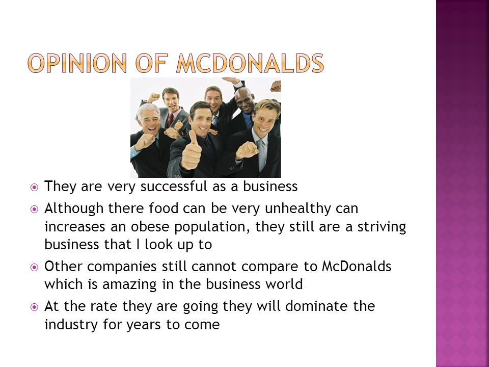  They are very successful as a business  Although there food can be very unhealthy can increases an obese population, they still are a striving business that I look up to  Other companies still cannot compare to McDonalds which is amazing in the business world  At the rate they are going they will dominate the industry for years to come