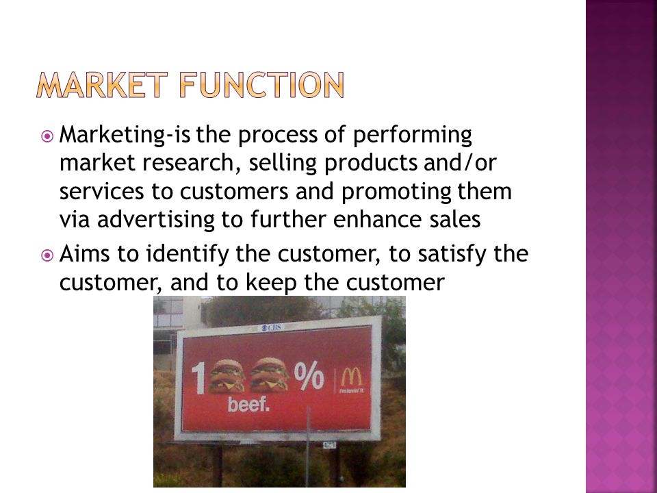  Marketing-is the process of performing market research, selling products and/or services to customers and promoting them via advertising to further enhance sales  Aims to identify the customer, to satisfy the customer, and to keep the customer
