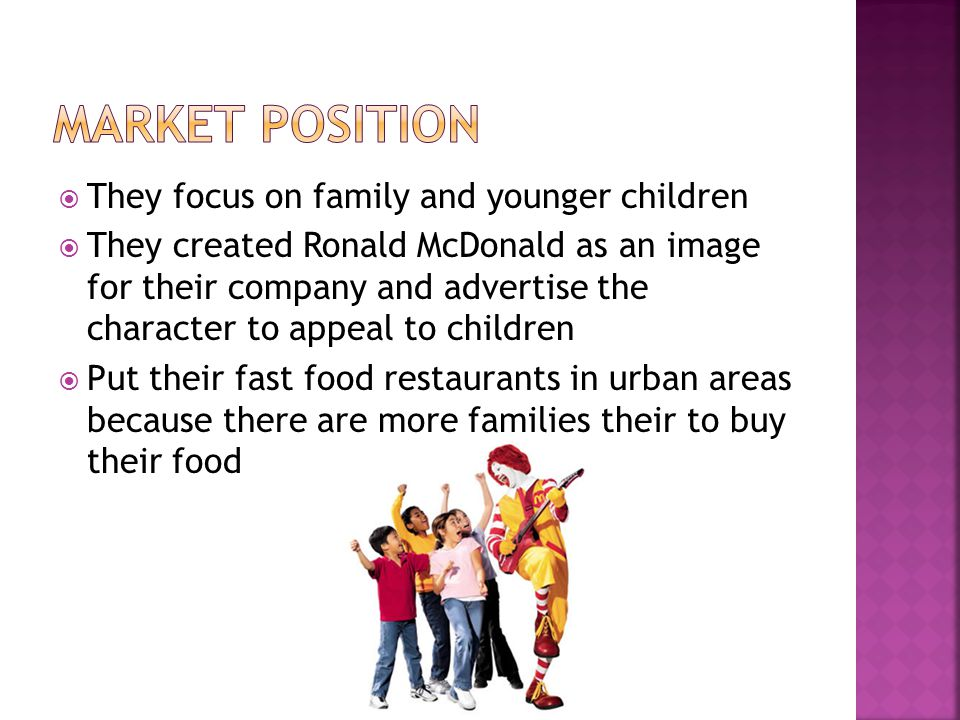  They focus on family and younger children  They created Ronald McDonald as an image for their company and advertise the character to appeal to children  Put their fast food restaurants in urban areas because there are more families their to buy their food