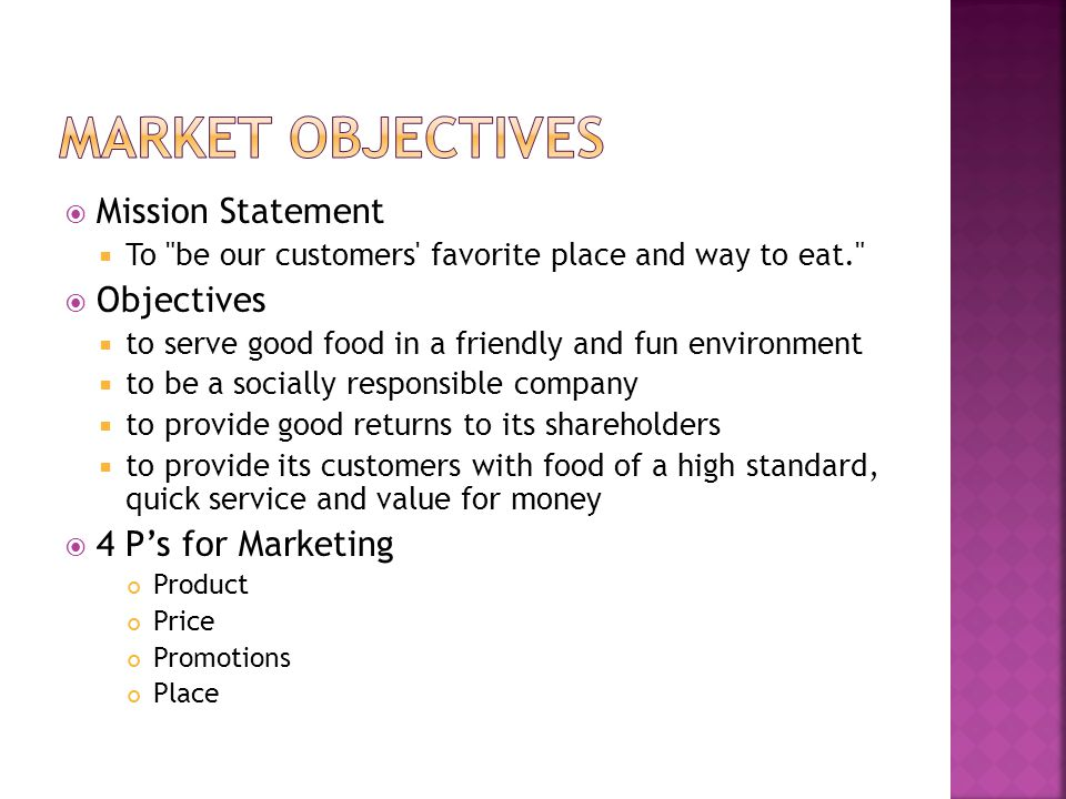  Mission Statement  To be our customers favorite place and way to eat.  Objectives  to serve good food in a friendly and fun environment  to be a socially responsible company  to provide good returns to its shareholders  to provide its customers with food of a high standard, quick service and value for money  4 P's for Marketing Product Price Promotions Place