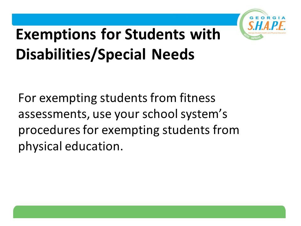 12 Exemptions for Students with Disabilities/Special Needs For exempting students from fitness assessments, use your school system's procedures for exempting students from physical education.