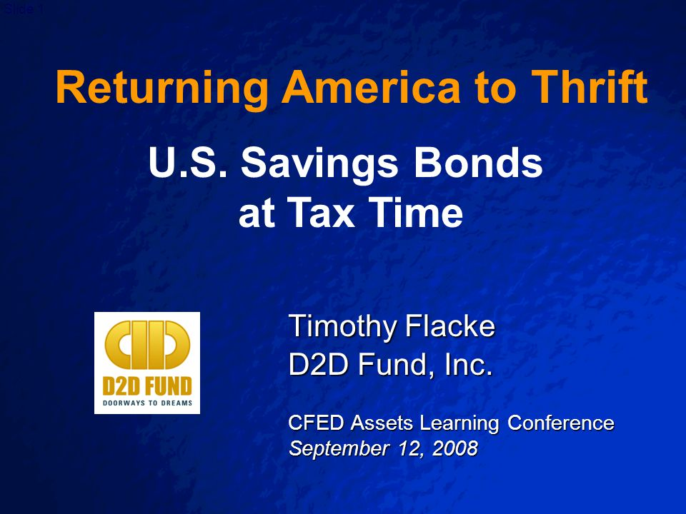 Slide 1 Timothy Flacke D2D Fund, Inc. CFED Assets Learning Conference September 12, 2008 Returning America to Thrift U.S. Savings Bonds at Tax Time