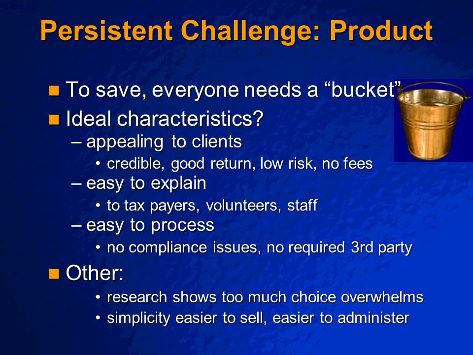 """Slide 12 Persistent Challenge: Product To save, everyone needs a """"bucket"""" To save, everyone needs a """"bucket"""" Ideal characteristics? Ideal characterist"""