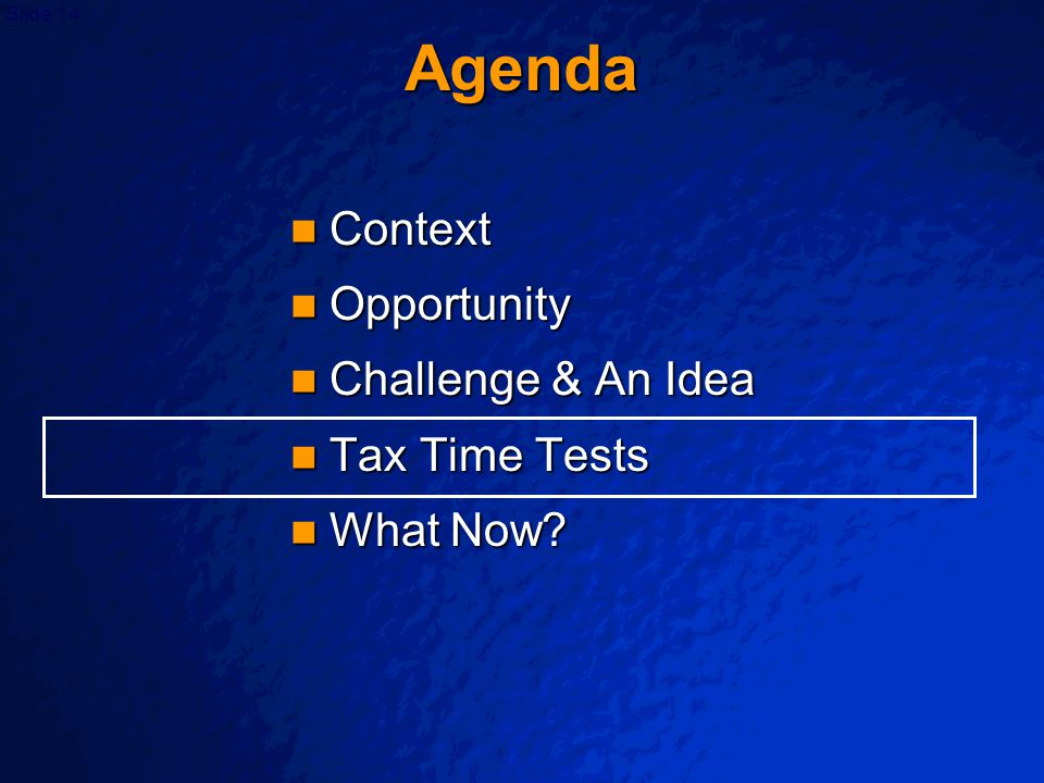 Slide 14 Agenda Context Context Opportunity Opportunity Challenge & An Idea Challenge & An Idea Tax Time Tests Tax Time Tests What Now.