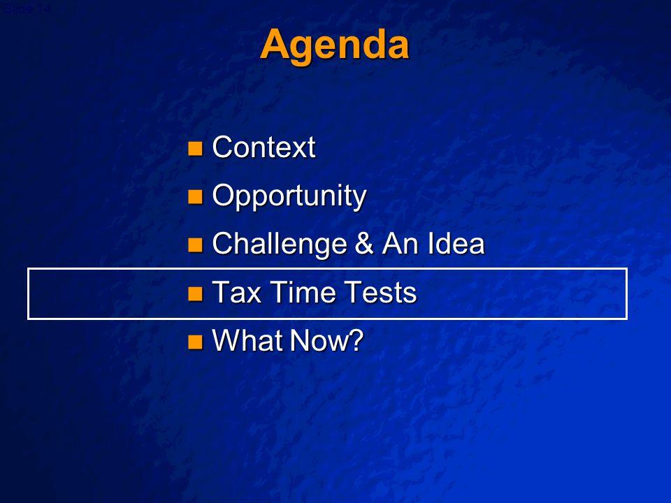 Slide 14 Agenda Context Context Opportunity Opportunity Challenge & An Idea Challenge & An Idea Tax Time Tests Tax Time Tests What Now? What Now?