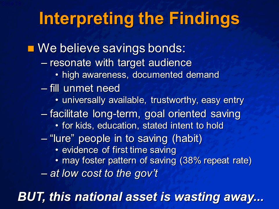 Slide 18 Interpreting the Findings We believe savings bonds: We believe savings bonds: –resonate with target audience high awareness, documented deman
