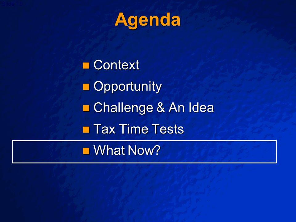 Slide 19 Agenda Context Context Opportunity Opportunity Challenge & An Idea Challenge & An Idea Tax Time Tests Tax Time Tests What Now? What Now?