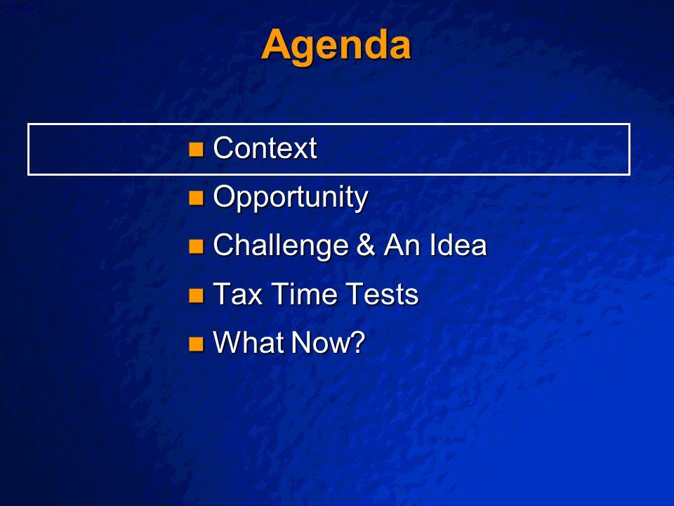 Slide 2 Agenda Context Context Opportunity Opportunity Challenge & An Idea Challenge & An Idea Tax Time Tests Tax Time Tests What Now? What Now?
