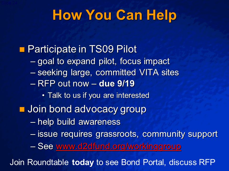 Slide 24 How You Can Help Participate in TS09 Pilot Participate in TS09 Pilot –goal to expand pilot, focus impact –seeking large, committed VITA sites –RFP out now – due 9/19 Talk to us if you are interestedTalk to us if you are interested Join bond advocacy group Join bond advocacy group –help build awareness –issue requires grassroots, community support –See www.d2dfund.org/workinggroup www.d2dfund.org/workinggroup Join Roundtable today to see Bond Portal, discuss RFP