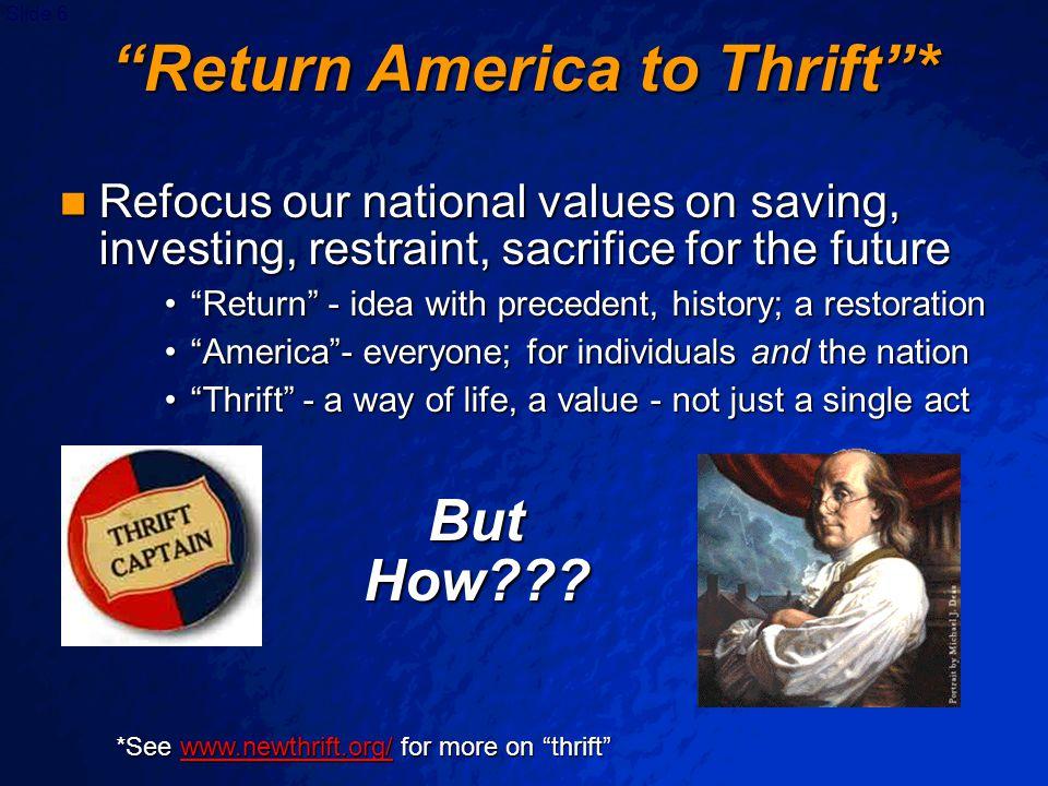 "Slide 6 ""Return America to Thrift""* Refocus our national values on saving, investing, restraint, sacrifice for the future Refocus our national values"