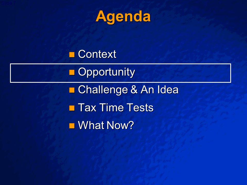 Slide 7 Agenda Context Context Opportunity Opportunity Challenge & An Idea Challenge & An Idea Tax Time Tests Tax Time Tests What Now? What Now?