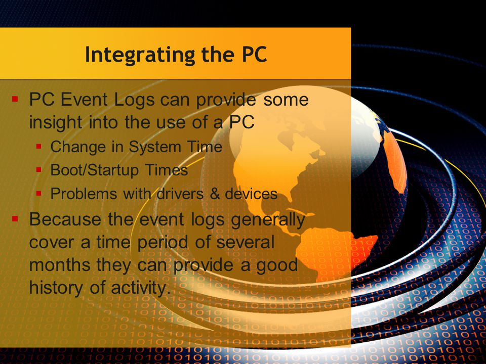 Integrating the PC  PC Event Logs can provide some insight into the use of a PC  Change in System Time  Boot/Startup Times  Problems with drivers & devices  Because the event logs generally cover a time period of several months they can provide a good history of activity.