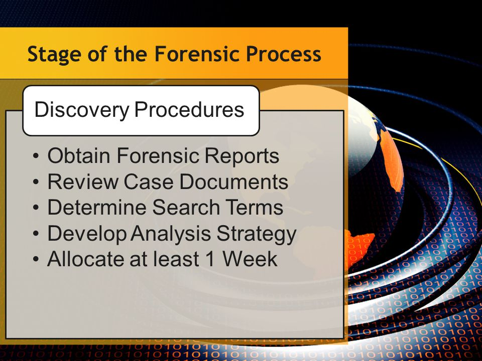 Stage of the Forensic Process Obtain Forensic Reports Review Case Documents Determine Search Terms Develop Analysis Strategy Allocate at least 1 Week Discovery Procedures