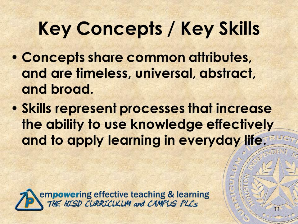 Key Concepts / Key Skills Concepts share common attributes, and are timeless, universal, abstract, and broad.