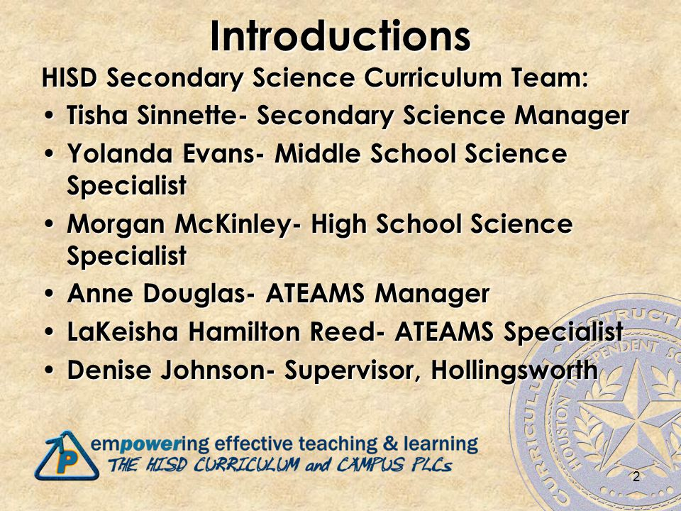 2Introductions HISD Secondary Science Curriculum Team: Tisha Sinnette- Secondary Science Manager Tisha Sinnette- Secondary Science Manager Yolanda Evans- Middle School Science Specialist Yolanda Evans- Middle School Science Specialist Morgan McKinley- High School Science Specialist Morgan McKinley- High School Science Specialist Anne Douglas- ATEAMS Manager Anne Douglas- ATEAMS Manager LaKeisha Hamilton Reed- ATEAMS Specialist LaKeisha Hamilton Reed- ATEAMS Specialist Denise Johnson- Supervisor, Hollingsworth Denise Johnson- Supervisor, Hollingsworth