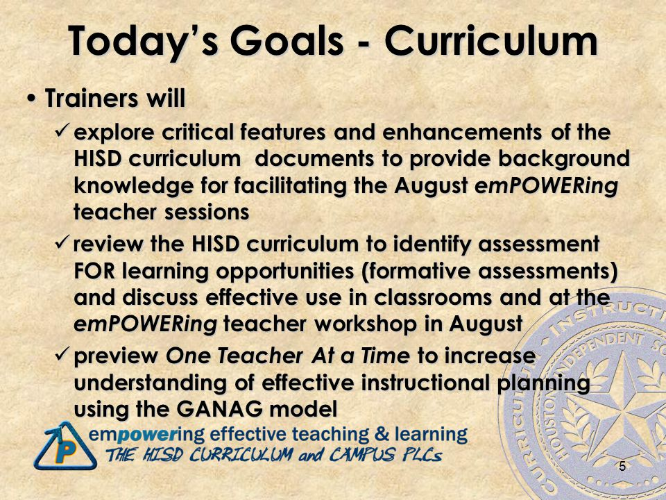 5 Today's Goals - Curriculum Trainers will Trainers will explore critical features and enhancements of the HISD curriculum documents to provide background knowledge for facilitating the August emPOWERing teacher sessions explore critical features and enhancements of the HISD curriculum documents to provide background knowledge for facilitating the August emPOWERing teacher sessions review the HISD curriculum to identify assessment FOR learning opportunities (formative assessments) and discuss effective use in classrooms and at the emPOWERing teacher workshop in August review the HISD curriculum to identify assessment FOR learning opportunities (formative assessments) and discuss effective use in classrooms and at the emPOWERing teacher workshop in August preview One Teacher At a Time to increase understanding of effective instructional planning using the GANAG model preview One Teacher At a Time to increase understanding of effective instructional planning using the GANAG model