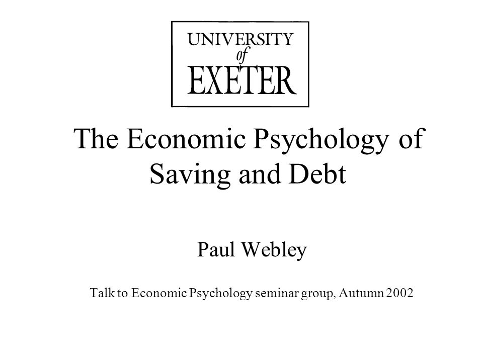 The Economic Psychology of Saving and Debt Paul Webley Talk to Economic Psychology seminar group, Autumn 2002
