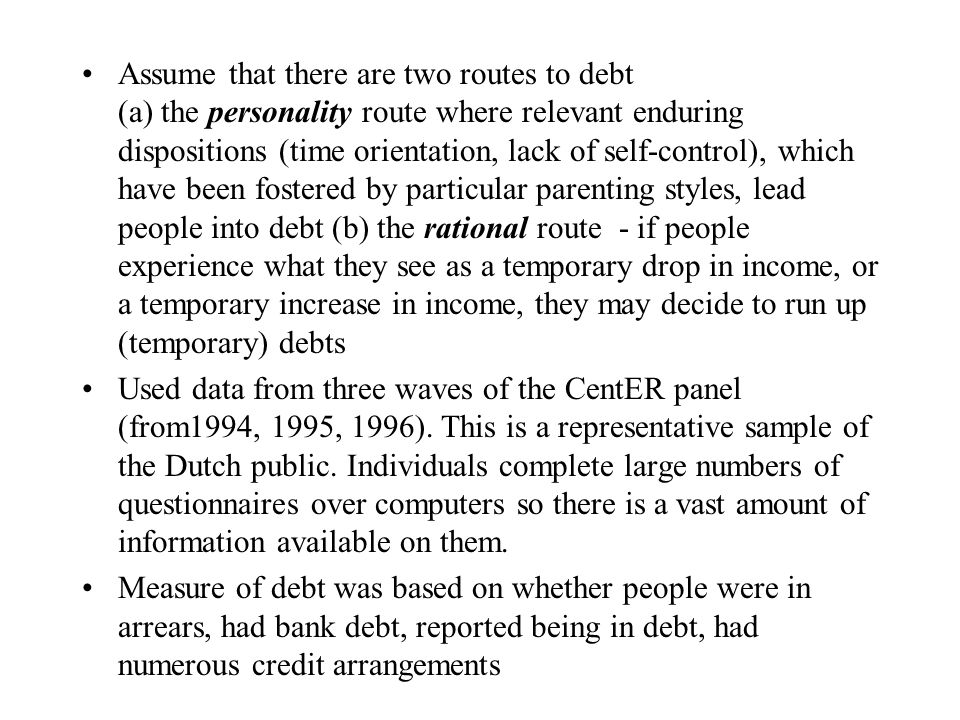 Assume that there are two routes to debt (a) the personality route where relevant enduring dispositions (time orientation, lack of self-control), which have been fostered by particular parenting styles, lead people into debt (b) the rational route - if people experience what they see as a temporary drop in income, or a temporary increase in income, they may decide to run up (temporary) debts Used data from three waves of the CentER panel (from1994, 1995, 1996).