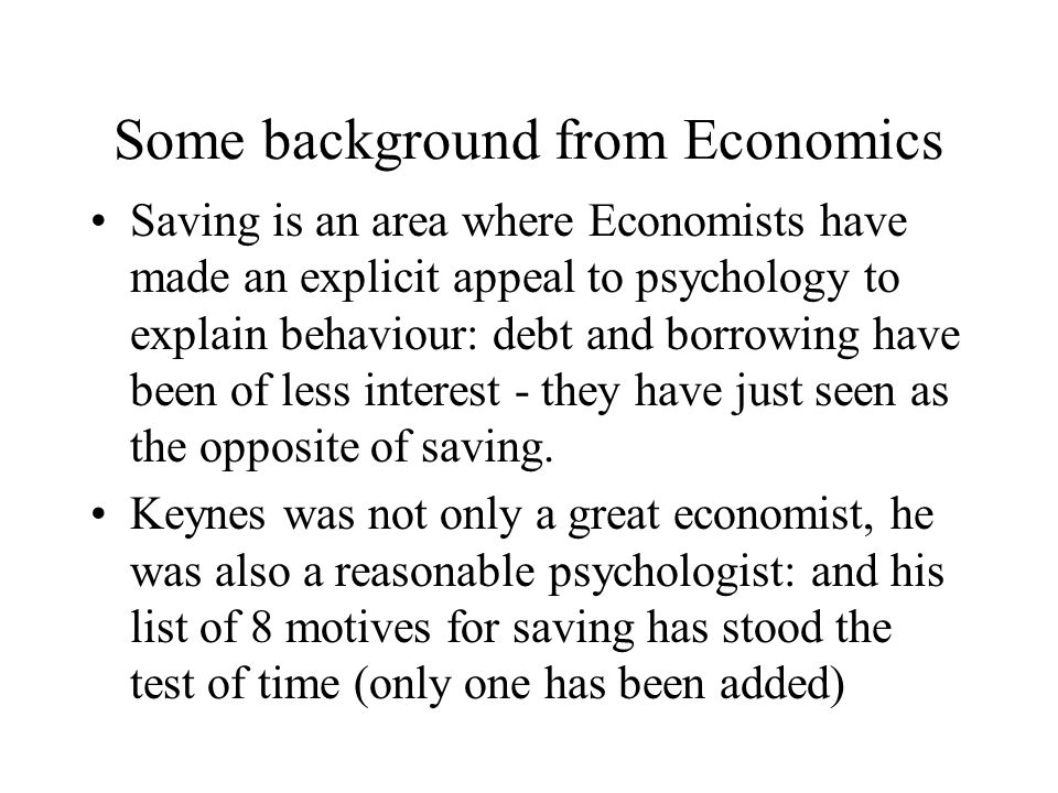 Some background from Economics Saving is an area where Economists have made an explicit appeal to psychology to explain behaviour: debt and borrowing have been of less interest - they have just seen as the opposite of saving.