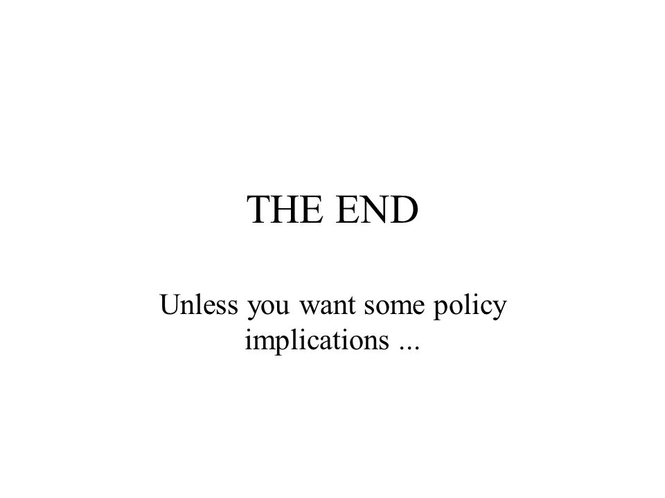 THE END Unless you want some policy implications...