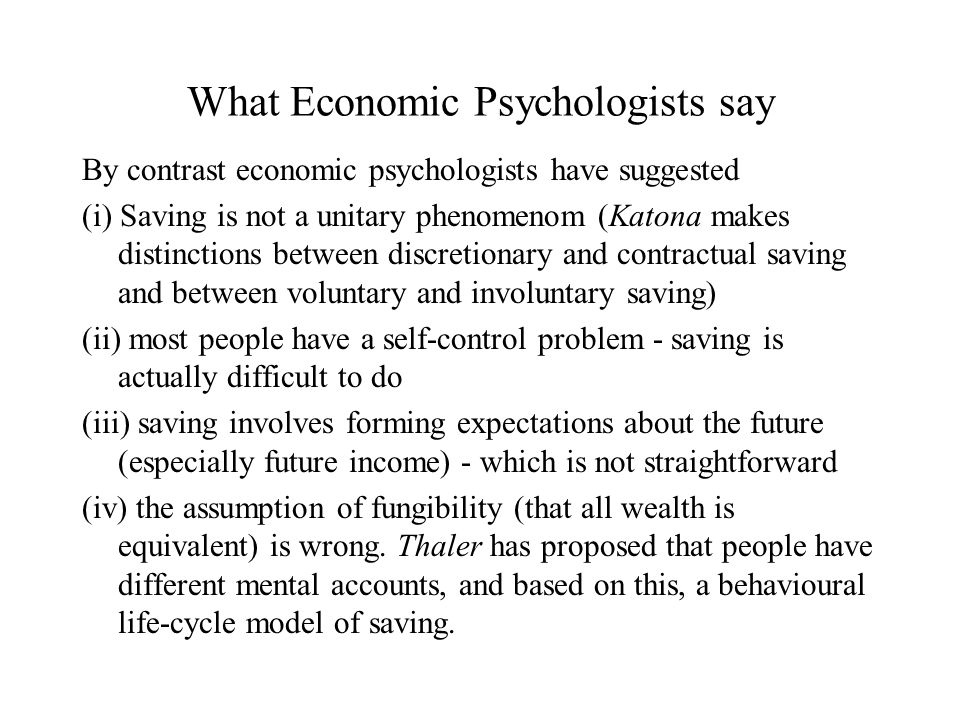 What Economic Psychologists say By contrast economic psychologists have suggested (i) Saving is not a unitary phenomenom (Katona makes distinctions between discretionary and contractual saving and between voluntary and involuntary saving) (ii) most people have a self-control problem - saving is actually difficult to do (iii) saving involves forming expectations about the future (especially future income) - which is not straightforward (iv) the assumption of fungibility (that all wealth is equivalent) is wrong.